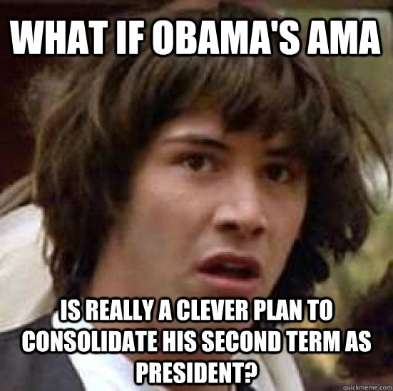 What if Obama's AMA Is really a clever plan to consolidate his second term as president?  conspiracy keanu