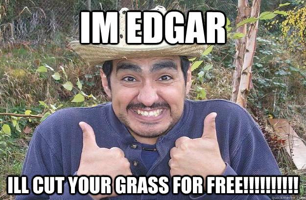 im edgar ill cut your grass for free!!!!!!!!!!