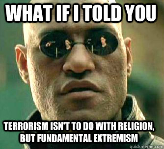 what if i told you terrorism isn't to do with religion, but fundamental extremism  - what if i told you terrorism isn't to do with religion, but fundamental extremism   Matrix Morpheus