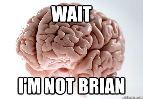 WAIT I'M NOT BRIAN - WAIT I'M NOT BRIAN  Scumbag Brain