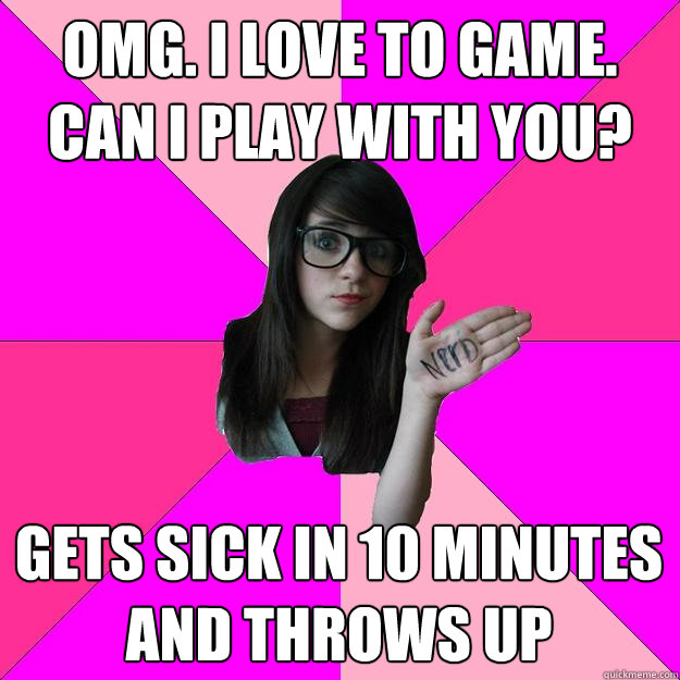OMG. I love to game. Can I play with you? Gets sick in 10 minutes and throws up  Idiot Nerd Girl