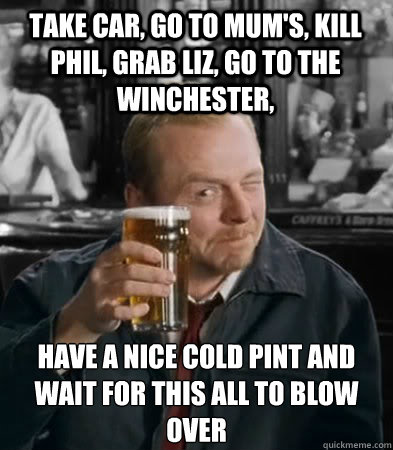 Take car, go to mum's, kill phil, grab liz, go to the Winchester, have a nice cold pint and wait for this all to blow over - Take car, go to mum's, kill phil, grab liz, go to the Winchester, have a nice cold pint and wait for this all to blow over  Shaun of The Dead