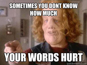 ecb67851b9b6405a17d38f4982bce52f92065c37d9ae81935f9dd19ce46d59dd sometimes you dont know how much your words hurt rocky dennis