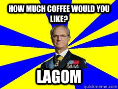 HOW MUCH COFFEE would you like? LAGOM - HOW MUCH COFFEE would you like? LAGOM  Lika a swede