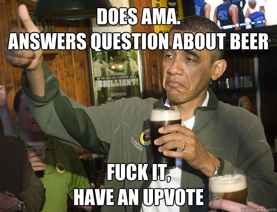 Does AMA. Answers question about beer Fuck it, have an upvote - Does AMA. Answers question about beer Fuck it, have an upvote  Upvoting Obama