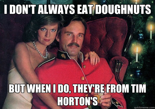 I don't always eat doughnuts But when I do, they're from Tim Horton's