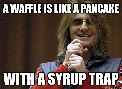 A waffle is like a pancake with a syrup trap - A waffle is like a pancake with a syrup trap  Mitch Hedberg Meme