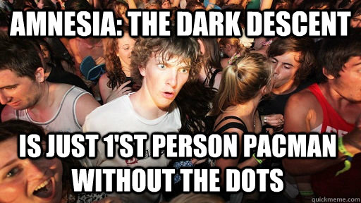 Amnesia: The Dark Descent Is just 1'st person pacman without the dots - Amnesia: The Dark Descent Is just 1'st person pacman without the dots  Sudden Clarity Clarence