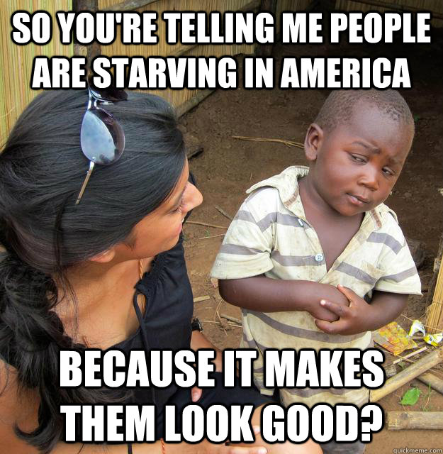So you're telling me people are starving in America Because it makes them look good?