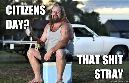 Citizens day? that shit stray - Citizens day? that shit stray  Aussie bogan
