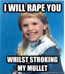 I will rape you Whilst stroking my mullet