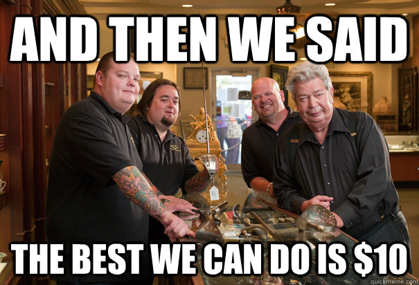 And then we said the best we can do is $10  Cheap Pawn Stars