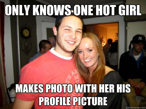 Only knows one hot girl Makes photo with her his profile picture  College Sophomore