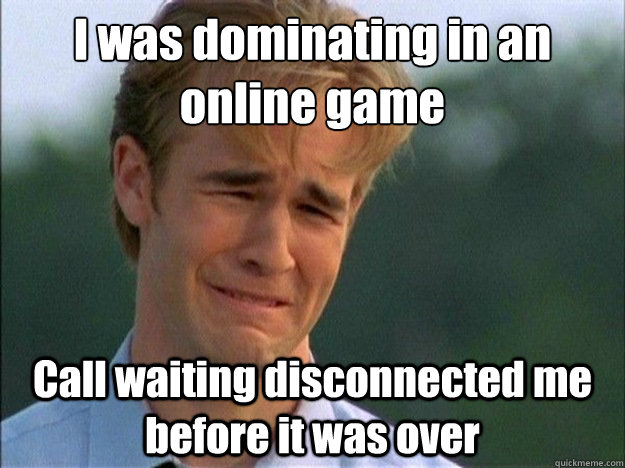 I was dominating in an online game Call waiting disconnected me  before it was over - I was dominating in an online game Call waiting disconnected me  before it was over  Dawson Sad