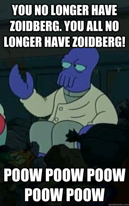 You no longer have Zoidberg. You all no longer have zoidberg! Poow Poow Poow Poow Poow - You no longer have Zoidberg. You all no longer have zoidberg! Poow Poow Poow Poow Poow  Misc