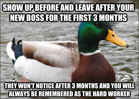 Show up before and leave after your new boss for the first 3 months They won't notice after 3 months and you will always be remembered as the hard worker - Show up before and leave after your new boss for the first 3 months They won't notice after 3 months and you will always be remembered as the hard worker  Actual Advice Mallard
