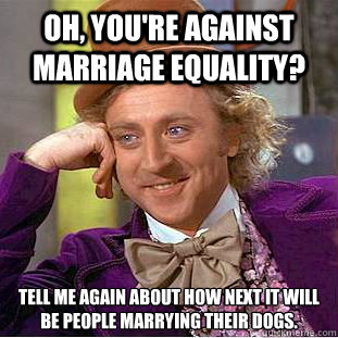 OH, YOU'RE AGAINST MARRIAGE EQUALITY? Tell me again about how next it will be people marrying their dogs. - OH, YOU'RE AGAINST MARRIAGE EQUALITY? Tell me again about how next it will be people marrying their dogs.  Condescending Wonka