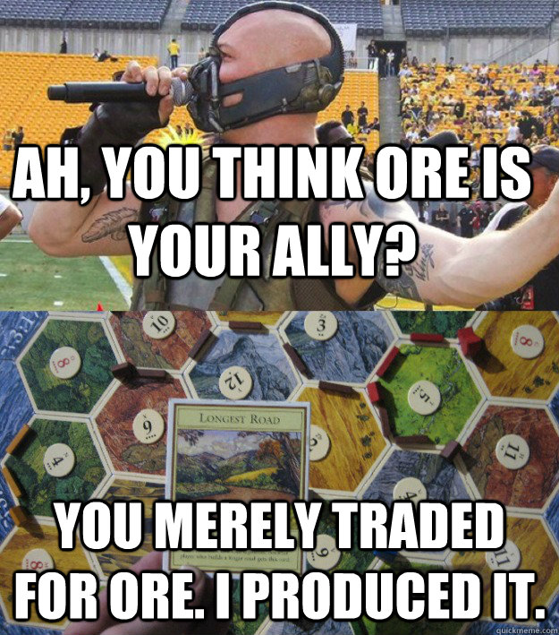 Ah, you think Ore is your ally? You merely traded for Ore. I produced it.