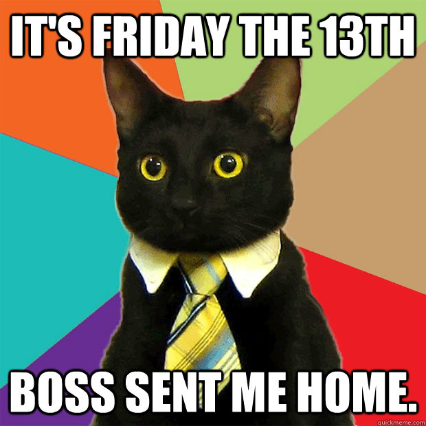it's friday the 13th boss sent me home. - it's friday the 13th boss sent me home.  Business Cat