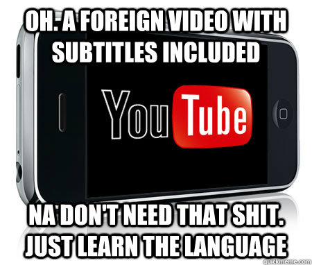 Oh. A foreign Video with subtitles included Na don't need that shit. Just learn the language