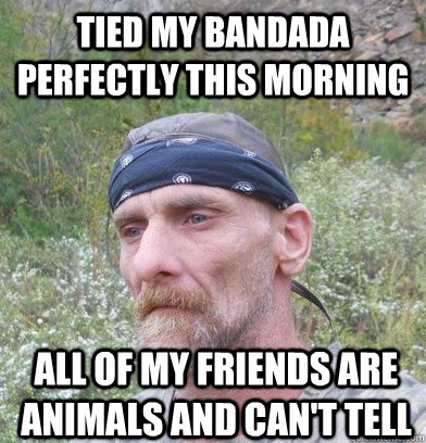 tied my bandada perfectly this morning all of my friends are animals and can't tell - tied my bandada perfectly this morning all of my friends are animals and can't tell  Sad Hillbilly