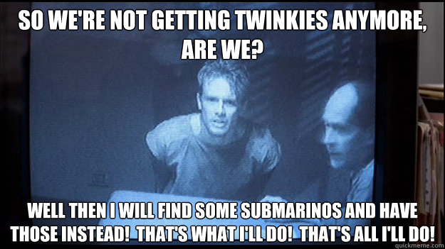 So we're not getting twinkies anymore, are we? Well then I will find some submarinos and have those instead!  that's what i'll do!  That's all I'll do! - So we're not getting twinkies anymore, are we? Well then I will find some submarinos and have those instead!  that's what i'll do!  That's all I'll do!  Contentious Kyle Reese