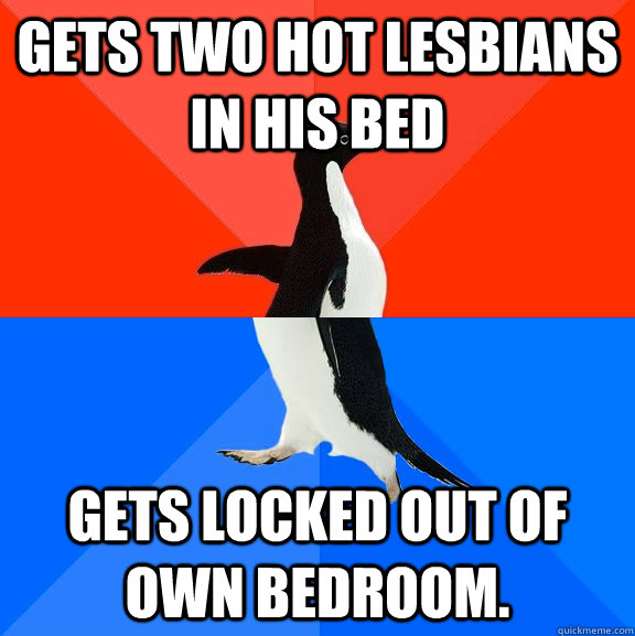 Gets two hot lesbians in his bed Gets locked out of own bedroom.  - Gets two hot lesbians in his bed Gets locked out of own bedroom.   Socially Awesome Awkward Penguin