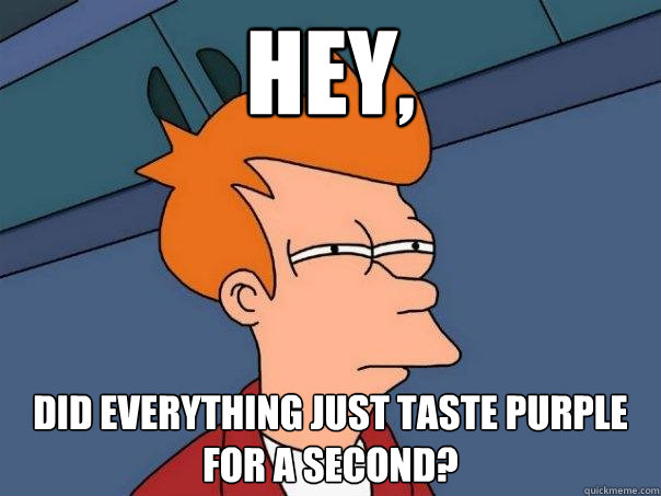 Hey, Did everything just taste purple for a second? - Hey, Did everything just taste purple for a second?  Futurama Fry