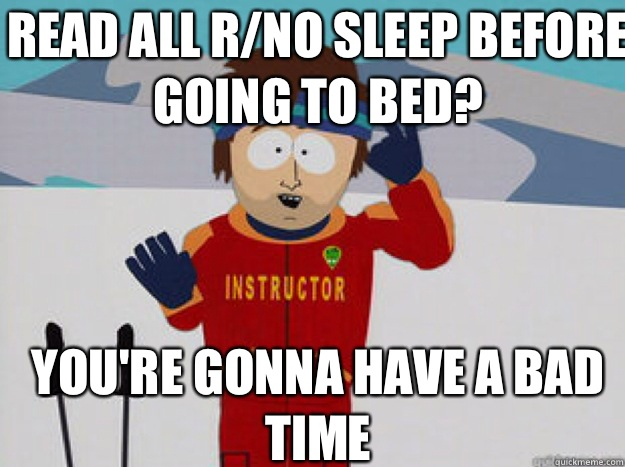 Read all r/no sleep before going to bed? YOU'RE GONNA HAVE A BAD TIME