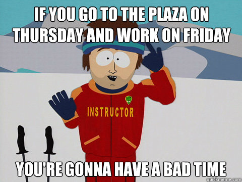 If you go to the Plaza on Thursday and work on Friday you're gonna have a bad time - If you go to the Plaza on Thursday and work on Friday you're gonna have a bad time  Youre gonna have a bad time
