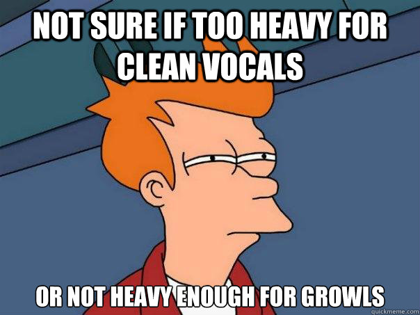 not sure if too heavy for clean vocals or not heavy enough for growls - not sure if too heavy for clean vocals or not heavy enough for growls  Futurama Fry
