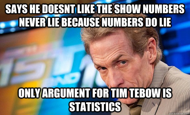 Says he doesnt like the show numbers never lie because numbers do lie Only argument for tim tebow is statistics  Skip Bayless Hypocrite