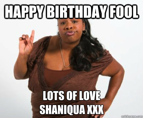 Happy Birthday Fool Lots of Love Shaniqua xxx