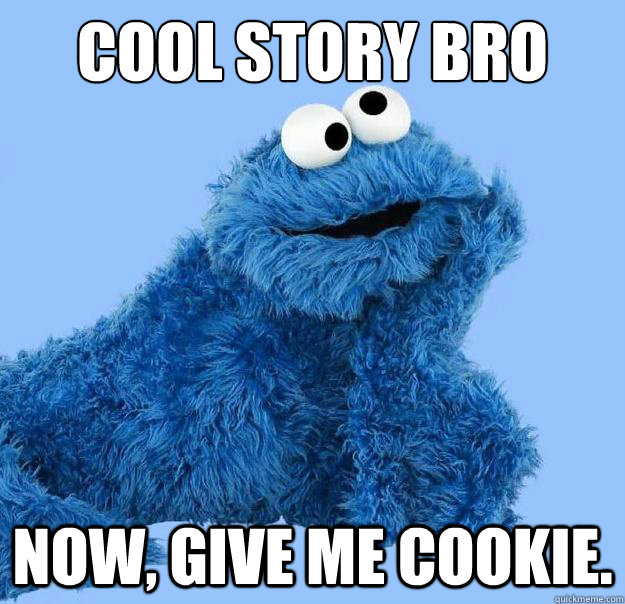 Cool story bro Now, give me cookie.  Condescending Cookie Monster
