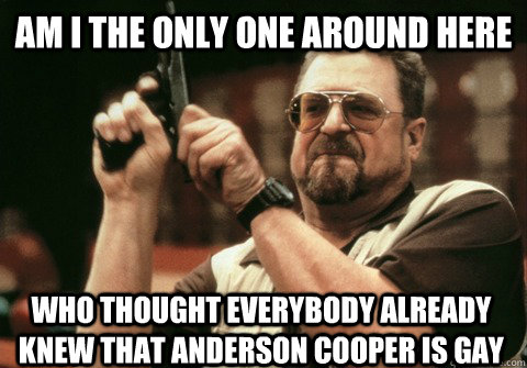 Am I the only one around here who thought everybody already knew that Anderson Cooper is gay  - Am I the only one around here who thought everybody already knew that Anderson Cooper is gay   Am I the only one