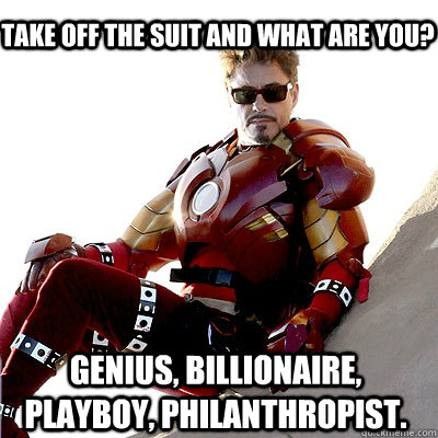 take off the suit and what are you? Genius, Billionaire, Playboy, Philanthropist.