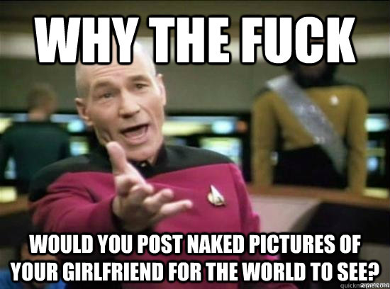 Why the fuck would you post naked pictures of your girlfriend for the world to see? - Why the fuck would you post naked pictures of your girlfriend for the world to see?  Annoyed Picard HD