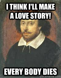 I think i'll make a love story! Every body dies  Scumbag Shakespeare