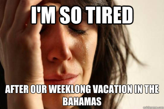 I'm so tired after our weeklong vacation in the bahamas - I'm so tired after our weeklong vacation in the bahamas  First World Problems