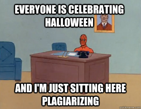 Everyone is celebrating Halloween      And I'm just sitting here plagiarizing  - Everyone is celebrating Halloween      And I'm just sitting here plagiarizing   Misc