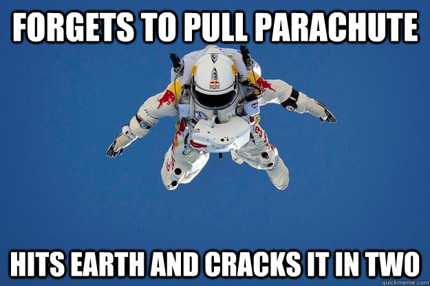 Forgets to pull parachute hits earth and cracks it in two