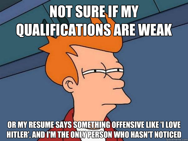 not sure if my qualifications are weak or my resume says something offensive like 'I love Hitler', and I'm the only person who hasn't noticed - not sure if my qualifications are weak or my resume says something offensive like 'I love Hitler', and I'm the only person who hasn't noticed  Futurama Fry