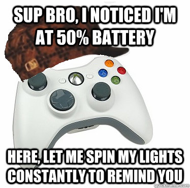 Sup Bro, I noticed I'm at 50% battery Here, let me spin my lights constantly to remind you - Sup Bro, I noticed I'm at 50% battery Here, let me spin my lights constantly to remind you  Scumbag Xbox 360 Controller