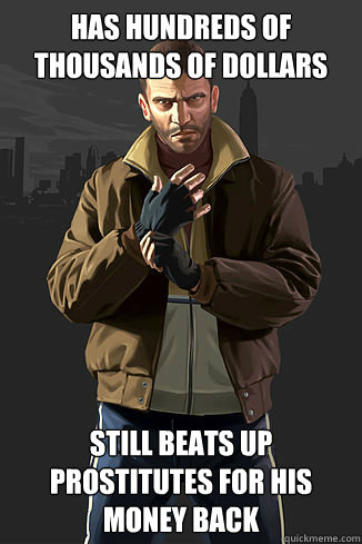 has hundreds of thousands of dollars still beats up prostitutes for his money back  GTA LOGIC