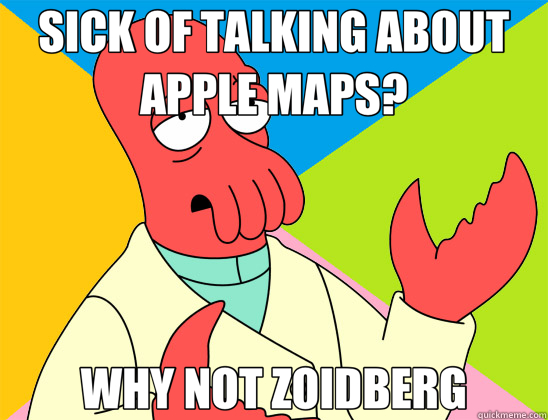 SICK OF TALKING ABOUT APPLE MAPS? WHY NOT ZOIDBERG - SICK OF TALKING ABOUT APPLE MAPS? WHY NOT ZOIDBERG  Futurama Zoidberg