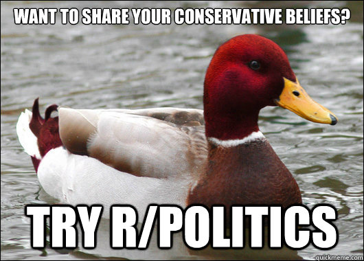 Want to share your conservative beliefs?  try r/politics - Want to share your conservative beliefs?  try r/politics  Malicious Advice Mallard