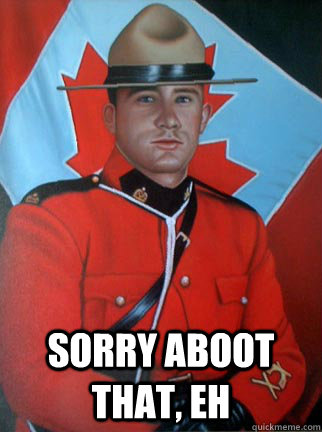 Sorry Aboot that, eh  Overly Apologetic Canadian
