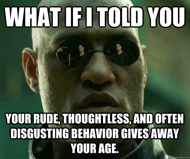WHAT IF I TOLD YOU Your rude, thoughtless, and often disgusting behavior gives away your age.
