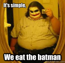 It's simple, We eat the batman