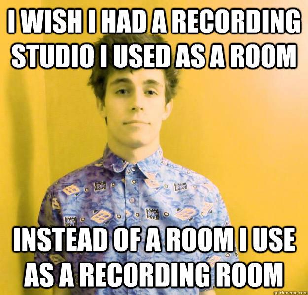 I wish I had a recording studio I used as a room Instead of a room I use as a recording room - I wish I had a recording studio I used as a room Instead of a room I use as a recording room  I wish I had a